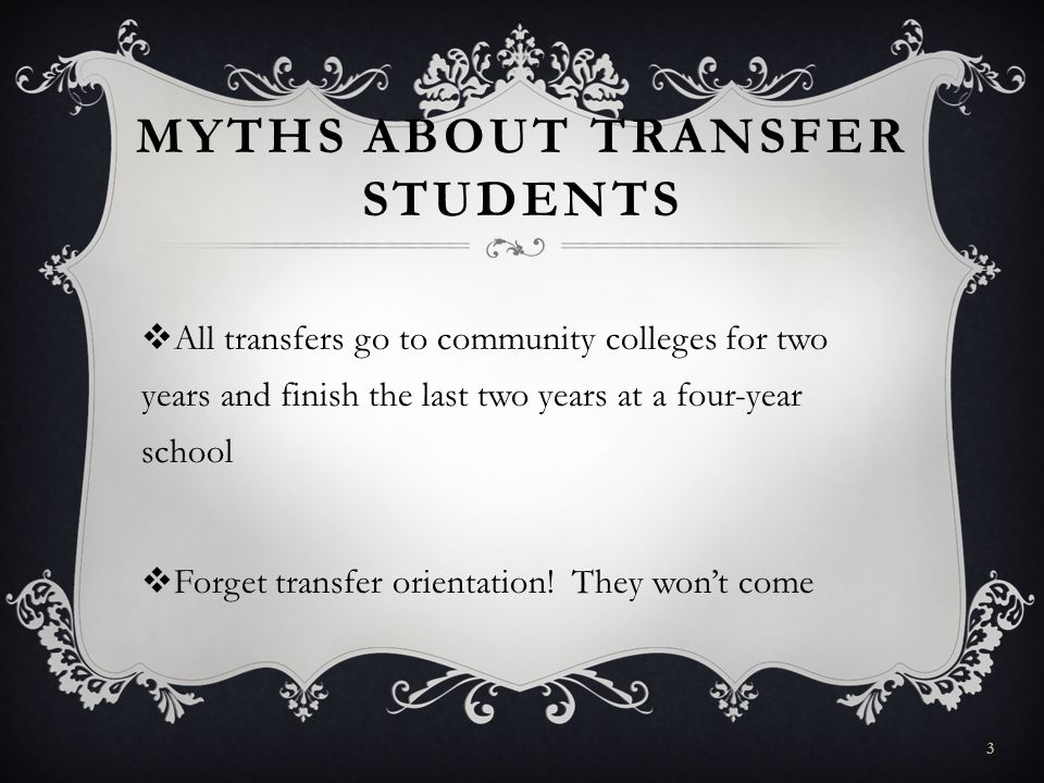 MYTHS ABOUT TRANSFER STUDENTS All transfers go to community colleges for two years and finish the last two years at a four-year school Forget transfer orientation.