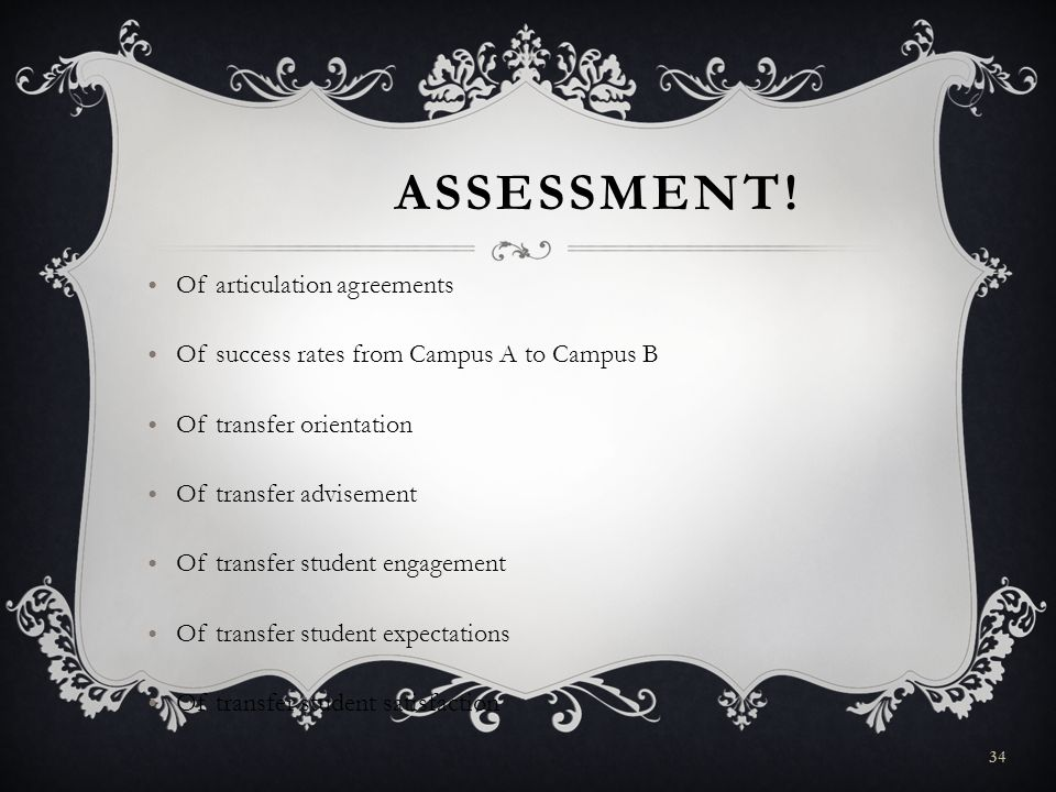 ASSESSMENT! Of articulation agreements Of success rates from Campus A to Campus B Of transfer orientation Of transfer advisement Of transfer student e