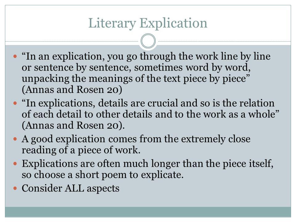 Literary Explication In an explication, you go through the work line by line or sentence by sentence, sometimes word by word, unpacking the meanings o
