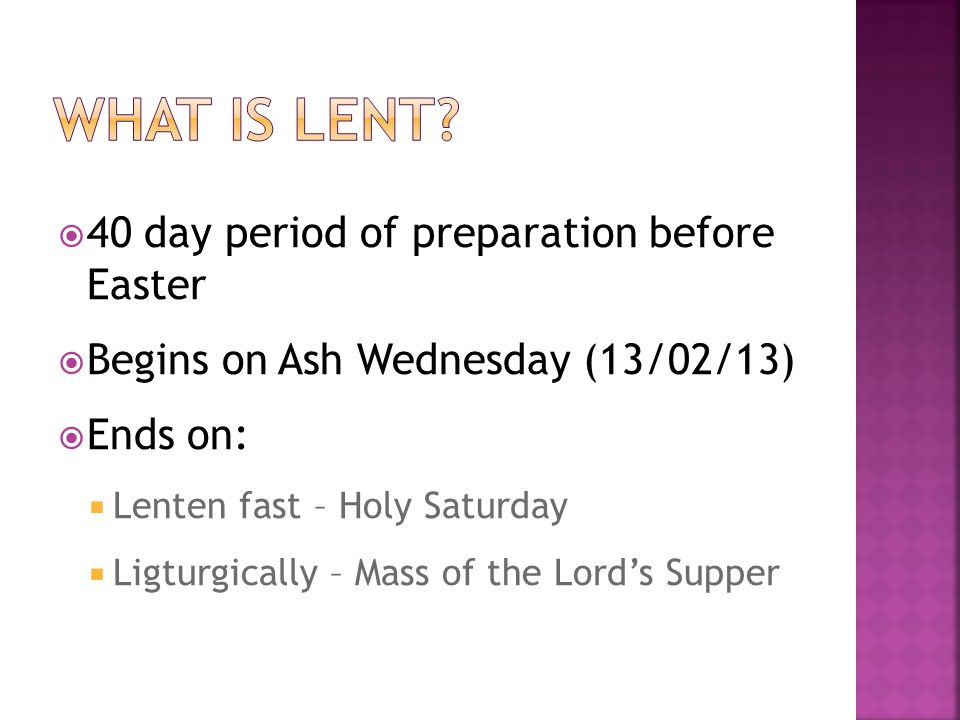40 day period of preparation before Easter Begins on Ash Wednesday (13/02/13) Ends on: Lenten fast – Holy Saturday Ligturgically – Mass of the Lords Supper