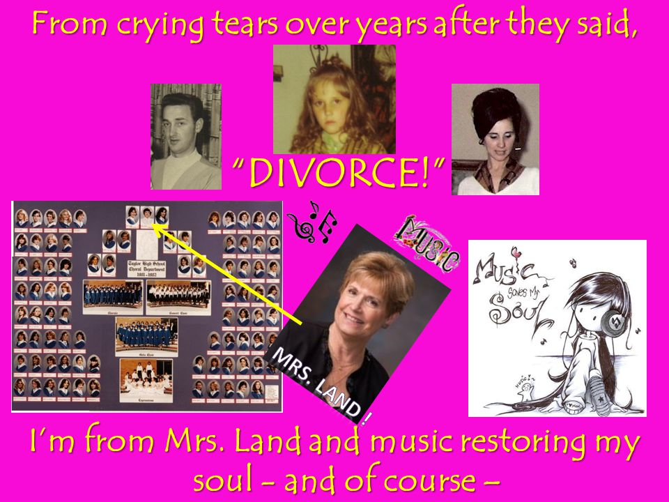 From crying tears over years after they said, DIVORCE! DIVORCE! Im from Mrs. Land and music restoring my soul - and of course –