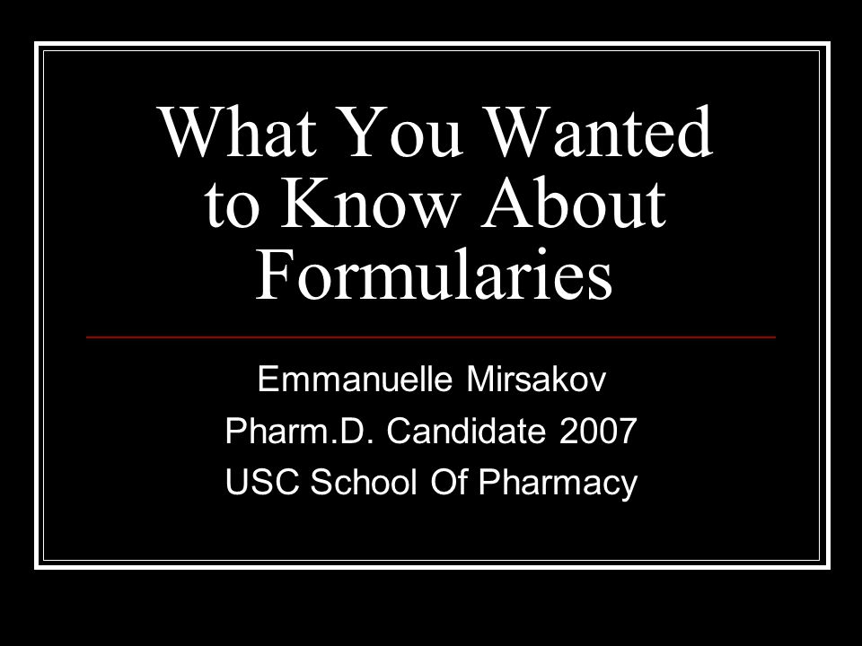 What You Wanted to Know About Formularies Emmanuelle Mirsakov Pharm.D.