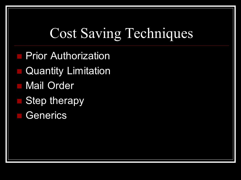 Cost Saving Techniques Prior Authorization Quantity Limitation Mail Order Step therapy Generics
