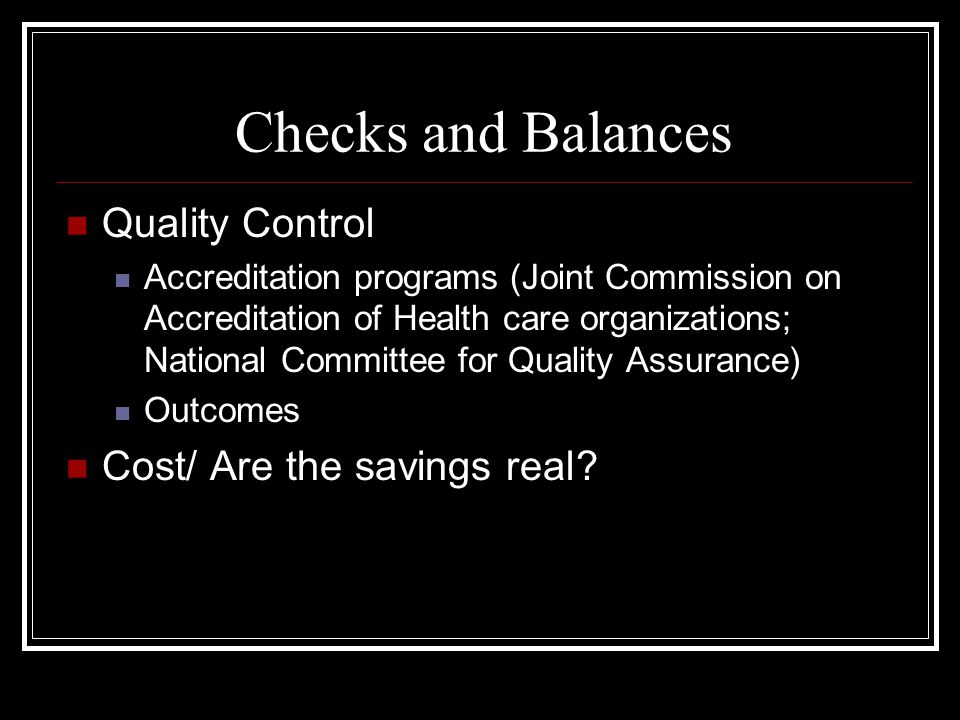 Checks and Balances Quality Control Accreditation programs (Joint Commission on Accreditation of Health care organizations; National Committee for Quality Assurance) Outcomes Cost/ Are the savings real