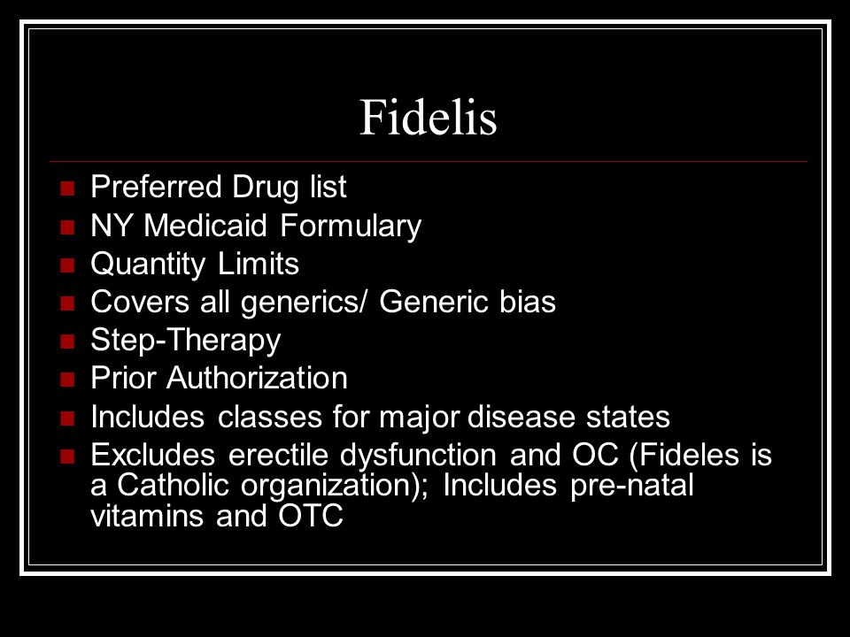 Fidelis Preferred Drug list NY Medicaid Formulary Quantity Limits Covers all generics/ Generic bias Step-Therapy Prior Authorization Includes classes for major disease states Excludes erectile dysfunction and OC (Fideles is a Catholic organization); Includes pre-natal vitamins and OTC
