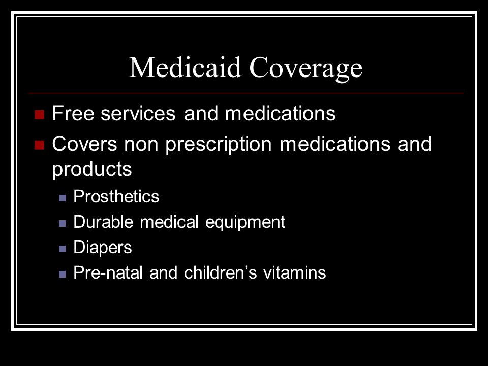 Medicaid Coverage Free services and medications Covers non prescription medications and products Prosthetics Durable medical equipment Diapers Pre-natal and childrens vitamins