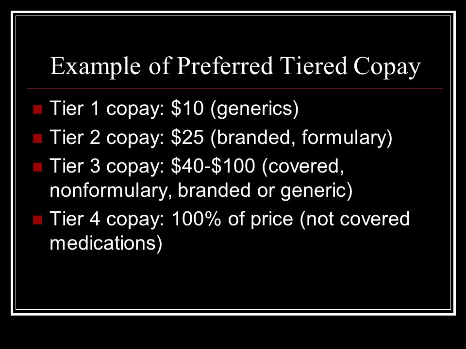 Example of Preferred Tiered Copay Tier 1 copay: $10 (generics) Tier 2 copay: $25 (branded, formulary) Tier 3 copay: $40-$100 (covered, nonformulary, branded or generic) Tier 4 copay: 100% of price (not covered medications)