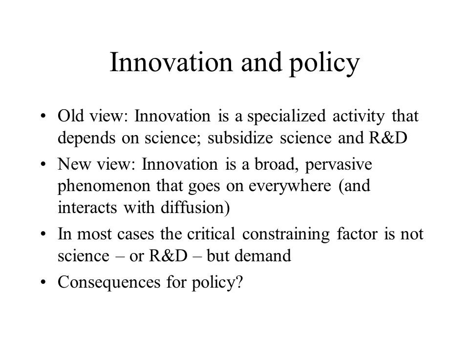 Innovation and policy Old view: Innovation is a specialized activity that depends on science; subsidize science and R&D New view: Innovation is a broad, pervasive phenomenon that goes on everywhere (and interacts with diffusion) In most cases the critical constraining factor is not science – or R&D – but demand Consequences for policy