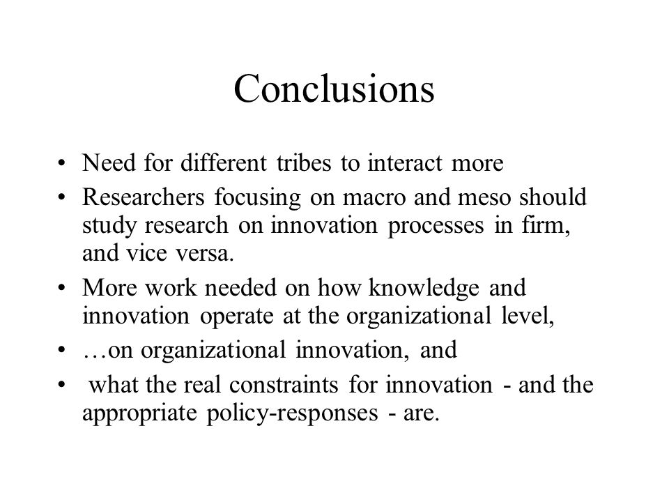 Conclusions Need for different tribes to interact more Researchers focusing on macro and meso should study research on innovation processes in firm, and vice versa.