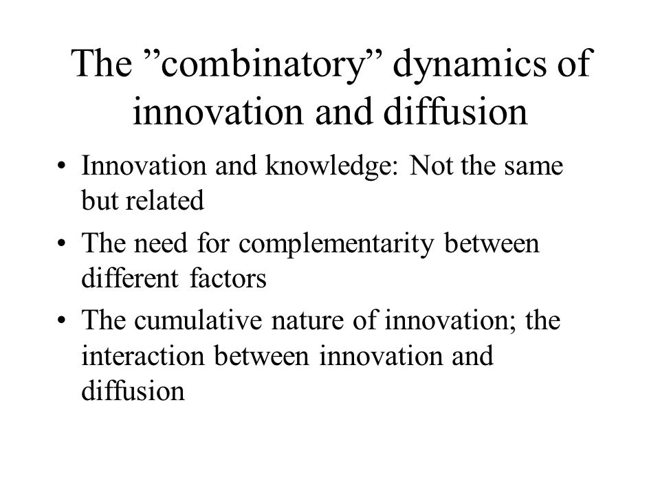 The combinatory dynamics of innovation and diffusion Innovation and knowledge: Not the same but related The need for complementarity between different factors The cumulative nature of innovation; the interaction between innovation and diffusion