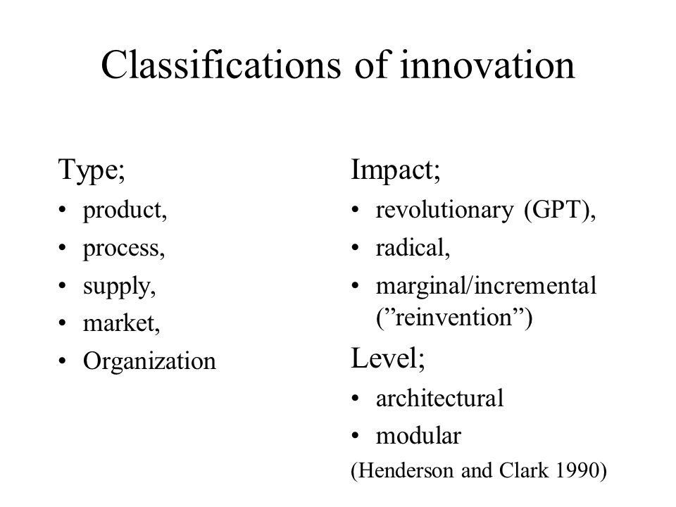 Classifications of innovation Type; product, process, supply, market, Organization Impact; revolutionary (GPT), radical, marginal/incremental (reinvention) Level; architectural modular (Henderson and Clark 1990)