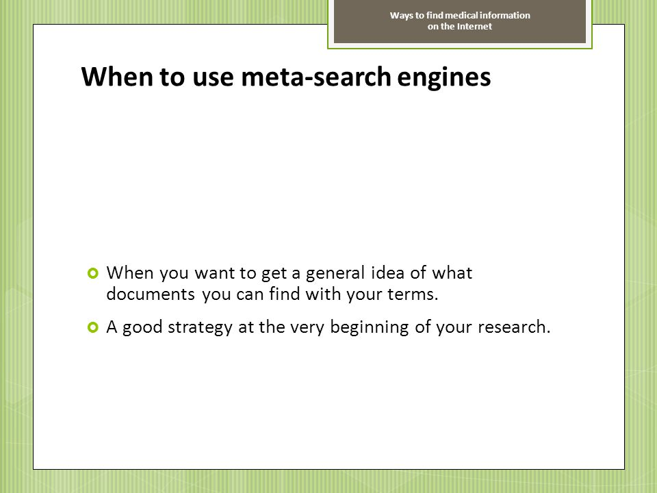 Ways to find medical information on the Internet When to use meta-search engines When you want to get a general idea of what documents you can find wi