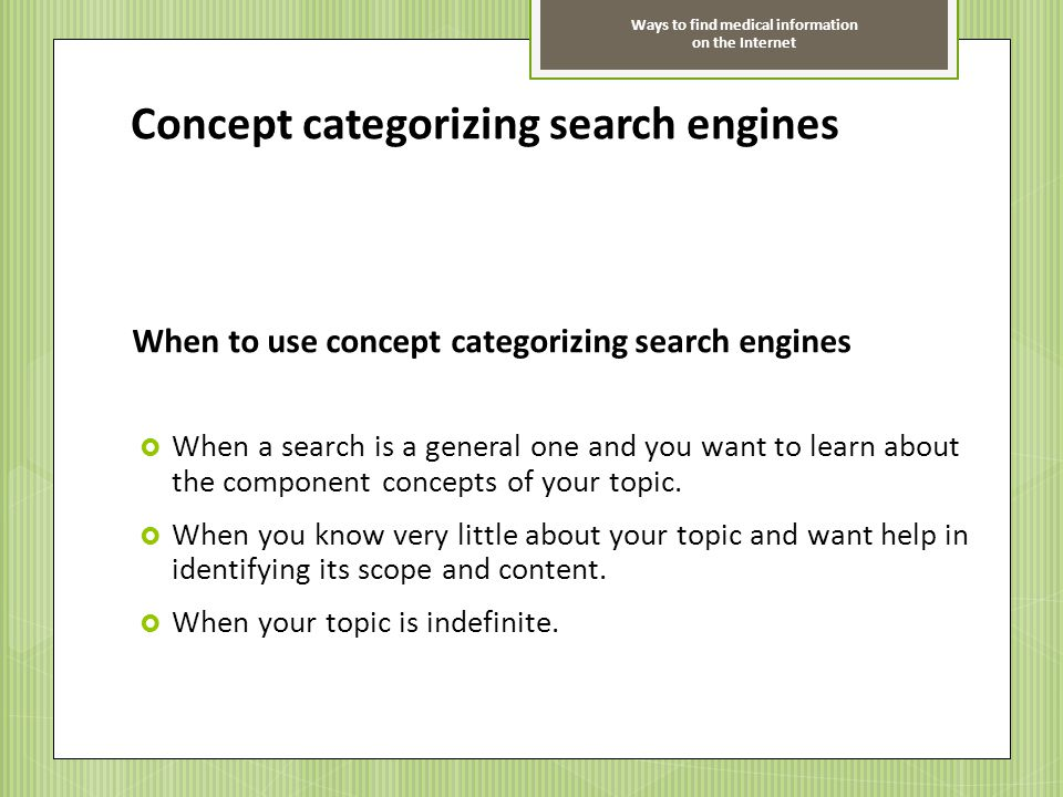 Ways to find medical information on the Internet Concept categorizing search engines When to use concept categorizing search engines When a search is