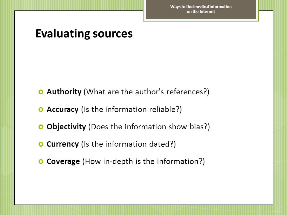 Ways to find medical information on the Internet Evaluating sources Authority (What are the author's references?) Accuracy (Is the information reliabl