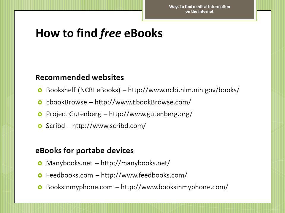 Ways to find medical information on the Internet How to find free eBooks Recommended websites Bookshelf (NCBI eBooks) – http://www.ncbi.nlm.nih.gov/bo