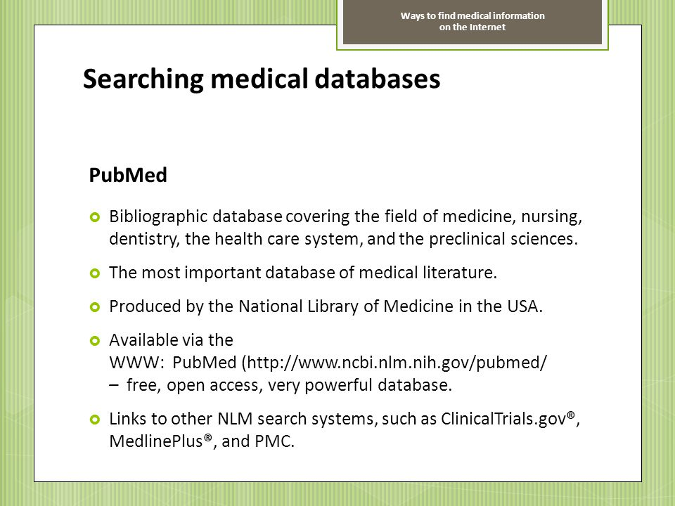 Ways to find medical information on the Internet Searching medical databases PubMed Bibliographic database covering the field of medicine, nursing, de