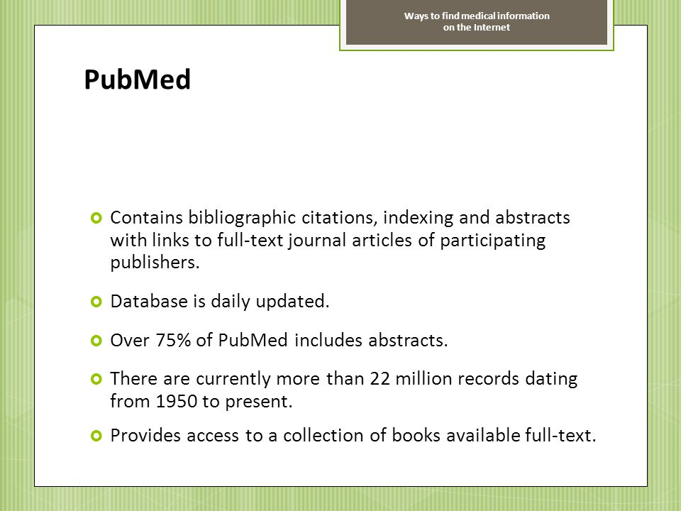 Ways to find medical information on the Internet PubMed Contains bibliographic citations, indexing and abstracts with links to full-text journal artic