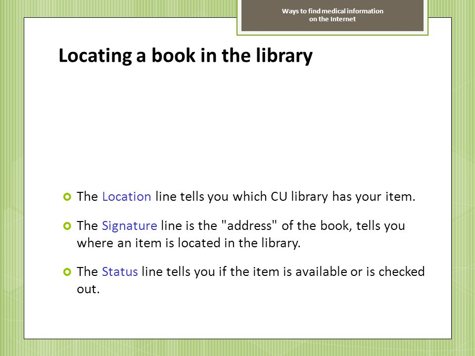 Ways to find medical information on the Internet Locating a book in the library The Location line tells you which CU library has your item. The Signat