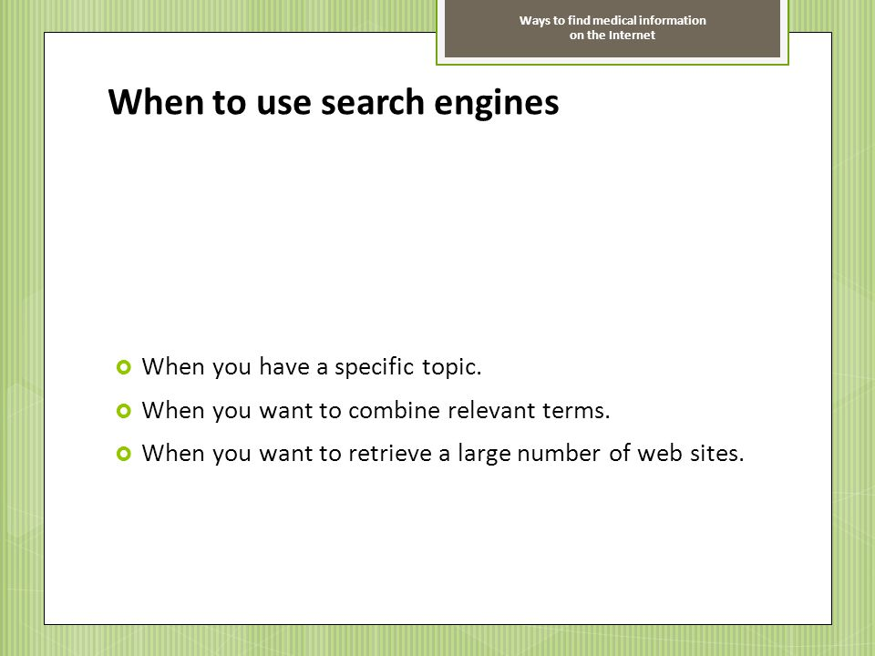 Ways to find medical information on the Internet When to use search engines When you have a specific topic. When you want to combine relevant terms. W