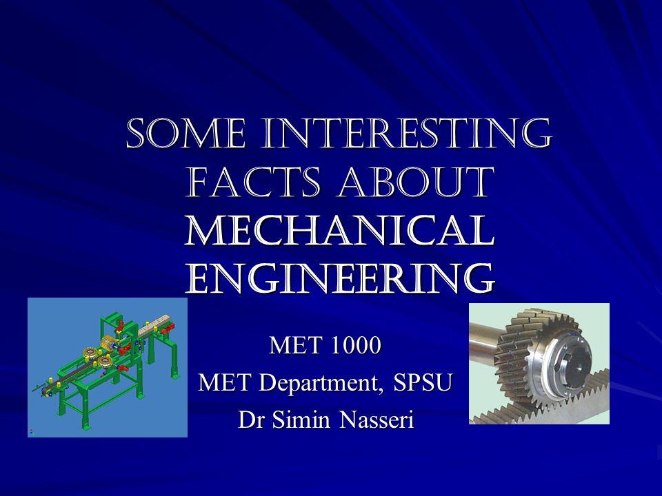 Some Interesting Facts about Mechanical Engineering MET 1000 MET Department, SPSU Dr Simin Nasseri
