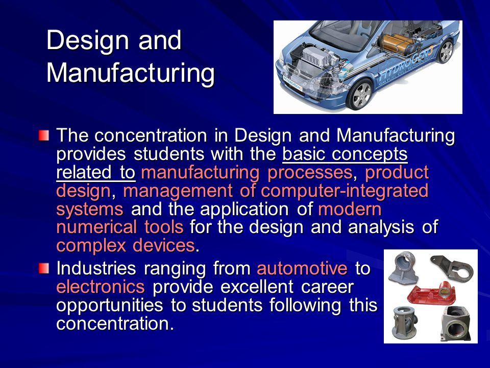 Design and Manufacturing The concentration in Design and Manufacturing provides students with the basic concepts related to manufacturing processes, p