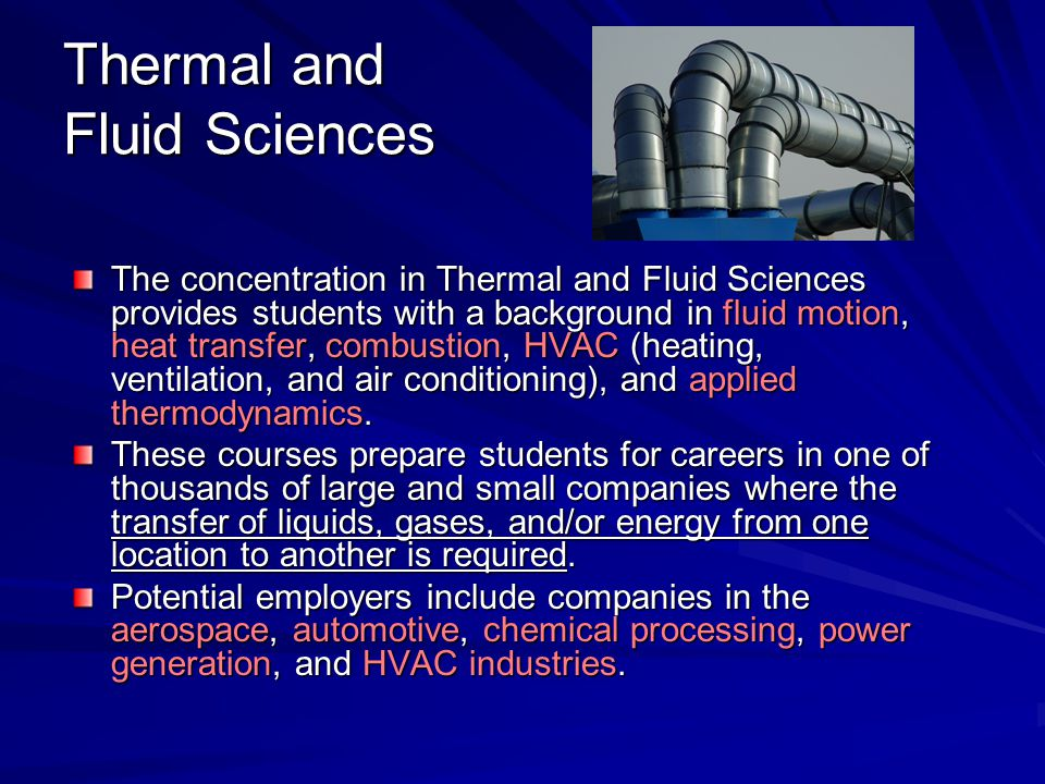 Thermal and Fluid Sciences The concentration in Thermal and Fluid Sciences provides students with a background in fluid motion, heat transfer, combust