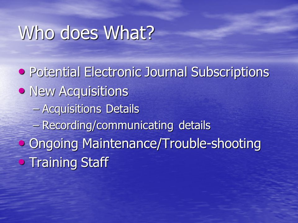 Who does What? Potential Electronic Journal Subscriptions Potential Electronic Journal Subscriptions New Acquisitions New Acquisitions –Acquisitions D