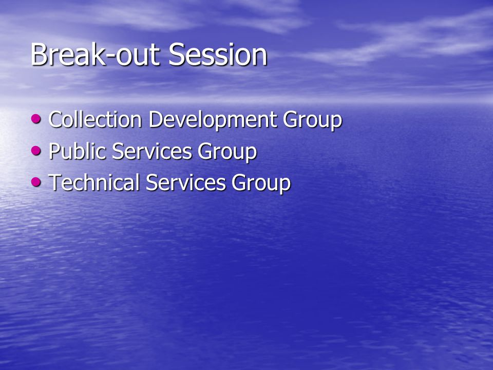 Break-out Session Collection Development Group Collection Development Group Public Services Group Public Services Group Technical Services Group Technical Services Group