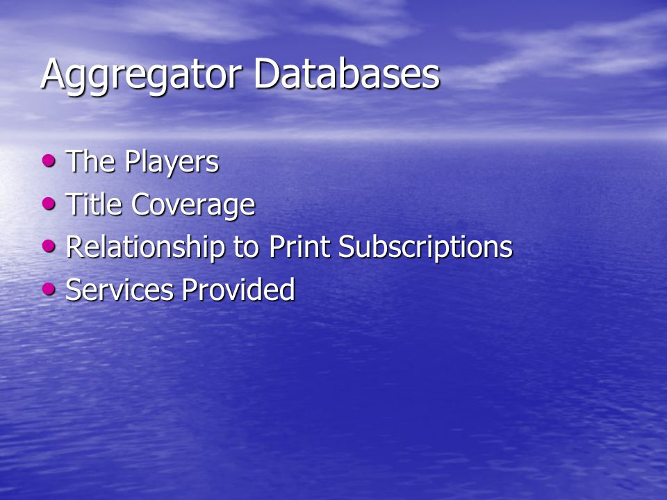 Aggregator Databases The Players The Players Title Coverage Title Coverage Relationship to Print Subscriptions Relationship to Print Subscriptions Services Provided Services Provided