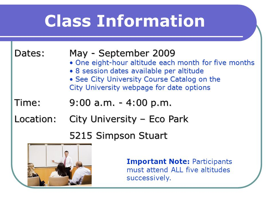 Class Information Dates:May - September 2009 One eight-hour altitude each month for five months One eight-hour altitude each month for five months 8 session dates available per altitude 8 session dates available per altitude See City University Course Catalog on the City University webpage for date options See City University Course Catalog on the City University webpage for date options Time: 9:00 a.m.