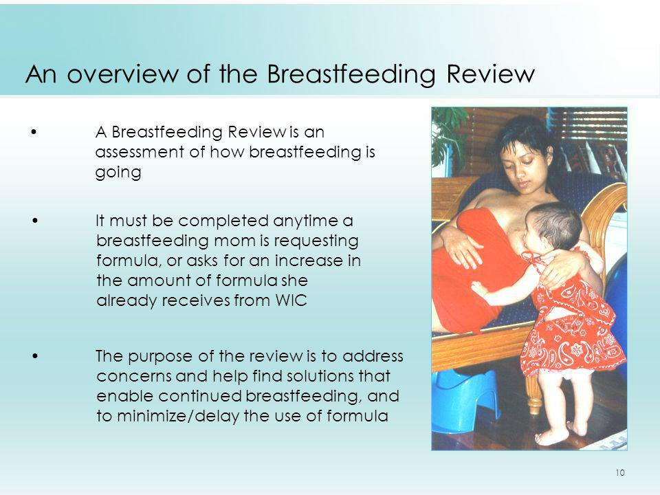 10 An overview of the Breastfeeding Review A Breastfeeding Review is an assessment of how breastfeeding is going It must be completed anytime a breast