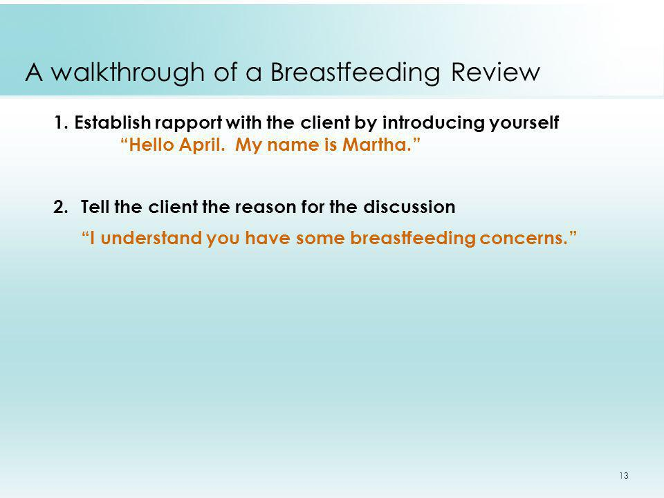 13 A walkthrough of a Breastfeeding Review 1. Establish rapport with the client by introducing yourself Hello April. My name is Martha. 2.Tell the cli