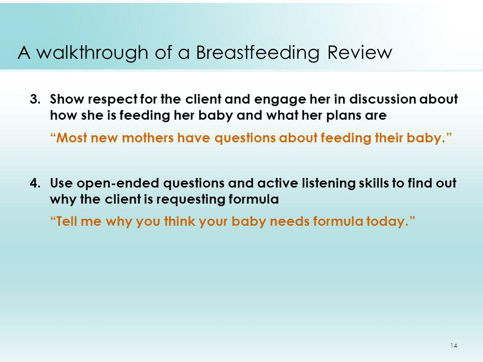 14 A walkthrough of a Breastfeeding Review 3.Show respect for the client and engage her in discussion about how she is feeding her baby and what her p