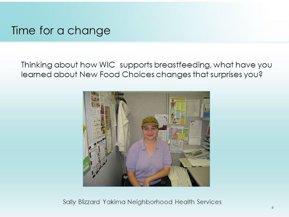 6 Thinking about how WIC supports breastfeeding, what have you learned about New Food Choices changes that surprises you? Time for a change Sally Bliz