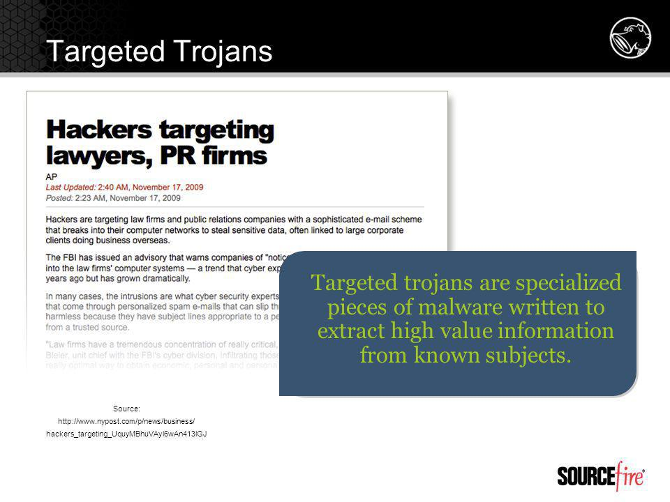 Targeted Trojans Targeted trojans are specialized pieces of malware written to extract high value information from known subjects.