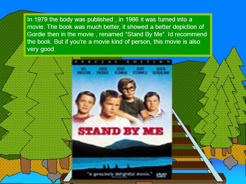 In 1979 the body was published, in 1986 it was turned into a movie. The book was much better, it showed a better depiction of Gordie then in the movie