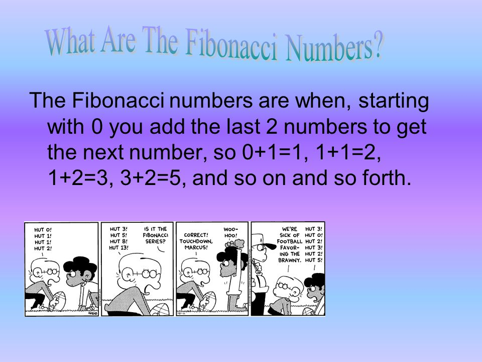 The Fibonacci numbers are when, starting with 0 you add the last 2 numbers to get the next number, so 0+1=1, 1+1=2, 1+2=3, 3+2=5, and so on and so for