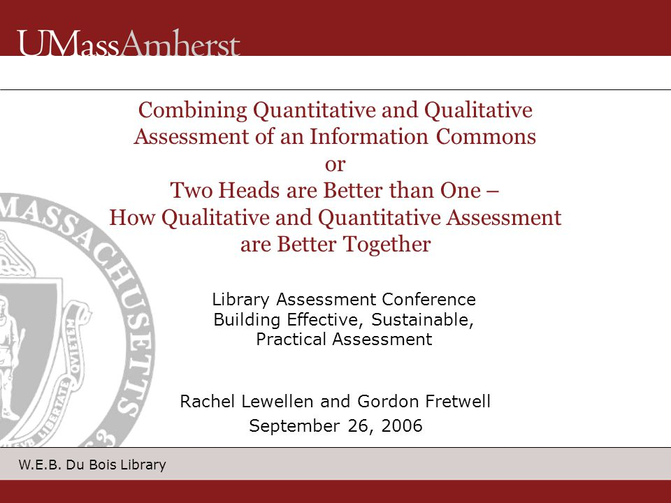 W.E.B. Du Bois Library Combining Quantitative and Qualitative Assessment of an Information Commons or Two Heads are Better than One – How Qualitative
