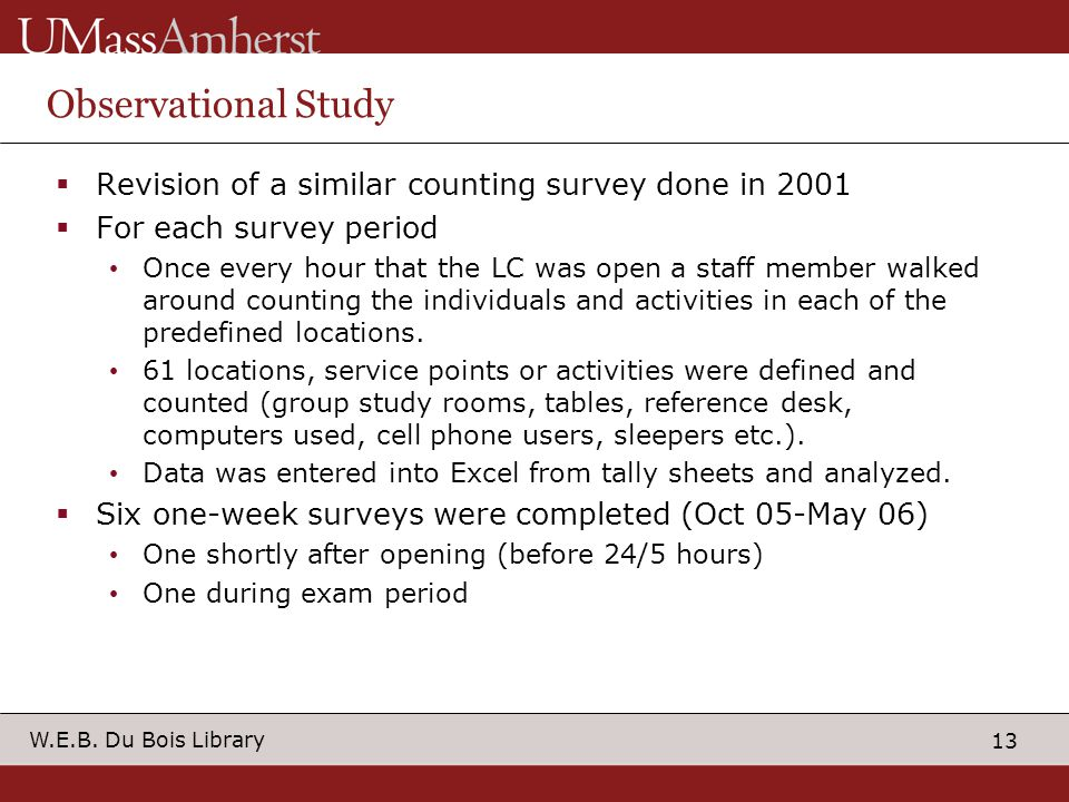 13 W.E.B. Du Bois Library Observational Study Revision of a similar counting survey done in 2001 For each survey period Once every hour that the LC wa