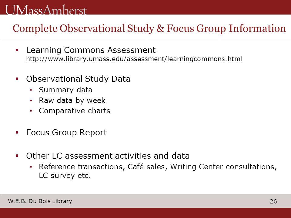 26 W.E.B. Du Bois Library Complete Observational Study & Focus Group Information Learning Commons Assessment http://www.library.umass.edu/assessment/l
