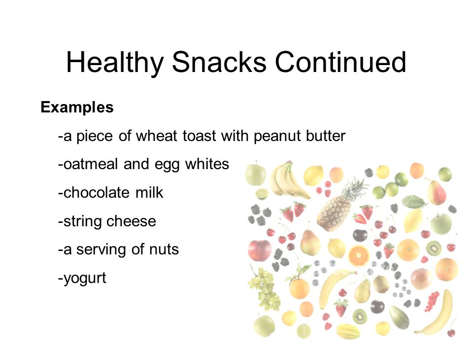 Healthy Snacks Continued Examples -a piece of wheat toast with peanut butter -oatmeal and egg whites -chocolate milk -string cheese -a serving of nuts -yogurt
