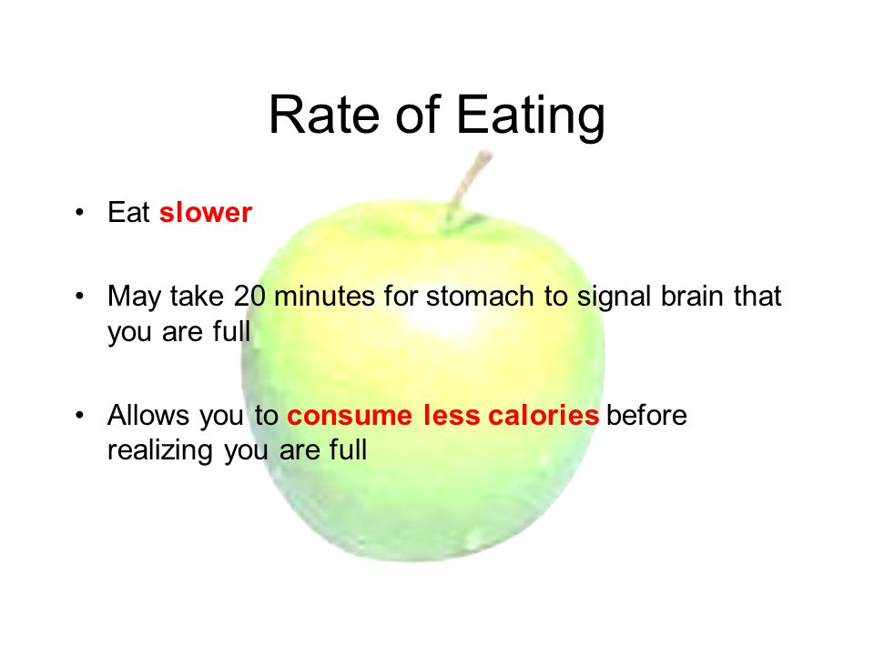Rate of Eating Eat slower May take 20 minutes for stomach to signal brain that you are full Allows you to consume less calories before realizing you are full