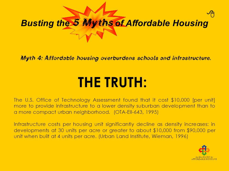 Busting the of Affordable Housing the Campaign for Affordable Housing THE TRUTH: Higher density housing provides economies of scale for utility infrastructure in trunk lines and treatment plants.