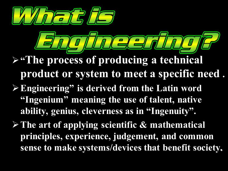 The process of producing a technical product or system to meet a specific need. Engineering is derived from the Latin word Ingenium meaning the use of