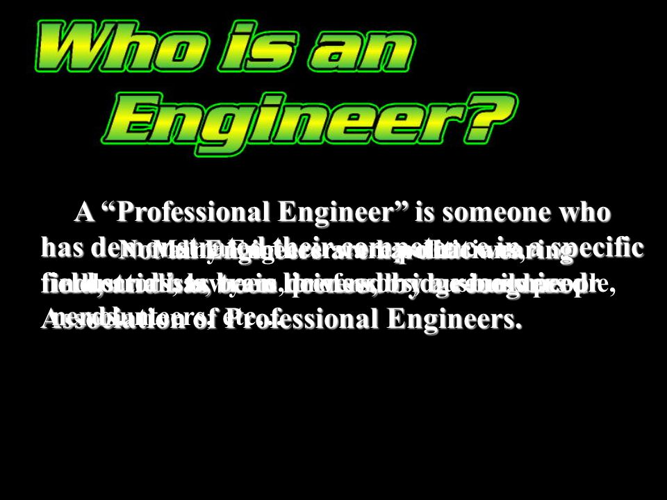 A Professional Engineer is someone who has demonstrated their competence in a specific field, and has been licensed by a recognized Association of Pro