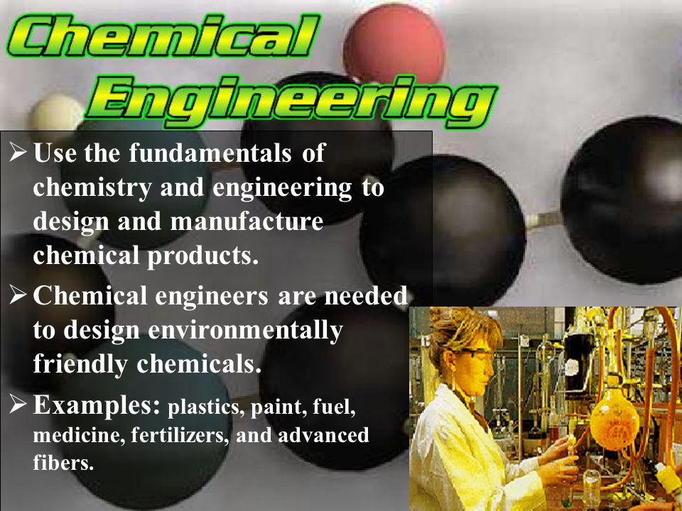Use the fundamentals of chemistry and engineering to design and manufacture chemical products.