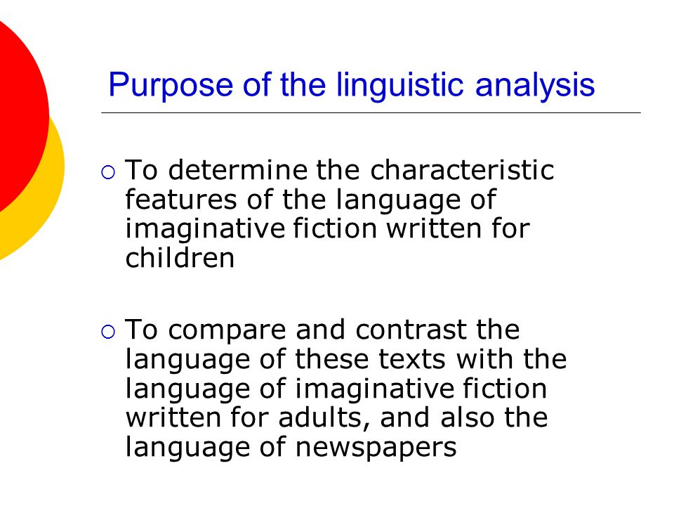 Purpose of the linguistic analysis To determine the characteristic features of the language of imaginative fiction written for children To compare and contrast the language of these texts with the language of imaginative fiction written for adults, and also the language of newspapers