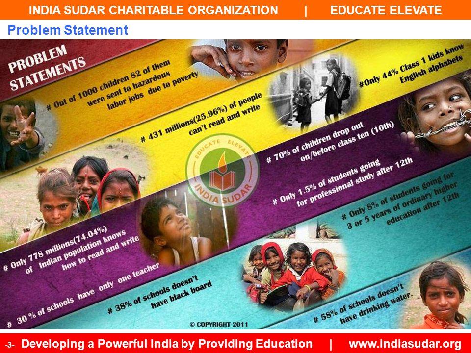 INDIA SUDAR CHARITABLE ORGANIZATION | EDUCATE ELEVATE -4- Developing a Powerful India by Providing Education | www.indiasudar.org Literacy Rate & Educational Status 1Kerala93.91 2Lakshadweep*92.28 3Mizoram91.58 4Tripura87.75 5Goa87.40 6Daman & Dlu *87.07 7Puducherry *86.55 8Chandigarh *86.55 9Delhi *86.34 10Andaman & Nicobar Islands *86.27 11Himachal Pradesh83.78 12Maharashtra82.91 13Sikkim82.20 14Tamil Nadu80.33 15Nagaland80.11 16Manipur79.85 17Uttarakhand79.63 18Gujarat79.71 19Dadra & Nagar Haveli *77.65 20West Bengal77.08 21Punjab76.68 22Haryana76.64 23Karnataka75.60 24Meghalaya75.48 25Orissa73.45 26Assam73.18 27Chhattisgarh71.04 28Madhya Pradesh70.63 29Uttar Pradesh69.72 30Jammu & Kashmir68.74 31Andhra Pradesh67.66 32Jharkhand67.63 33Rajasthan67.06 34Arunachal Pradesh66.95 35Bihar63.82 India Educational Status% Dropouts between class 5 and class 1070% Attended class 10 or class 1220% Pursued 3 or 5 Yrs of Higher education after 10th or 12th 8% Pursued Higher Professional Studies2%
