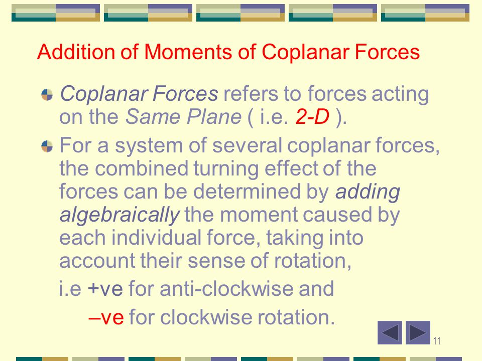 11 Addition of Moments of Coplanar Forces Coplanar Forces refers to forces acting on the Same Plane ( i.e. 2-D ). For a system of several coplanar for