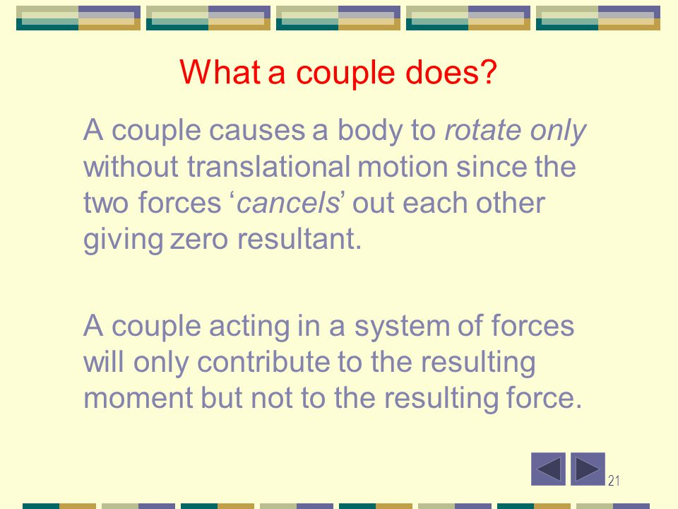 21 What a couple does? A couple causes a body to rotate only without translational motion since the two forces cancels out each other giving zero resu